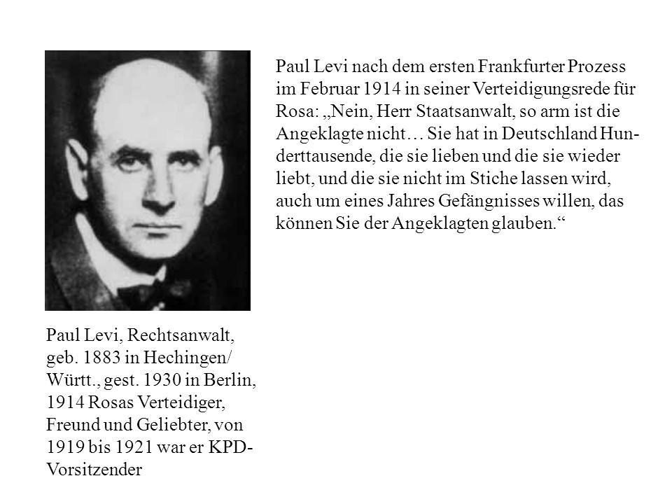 """Paul Levi nach dem ersten Frankfurter Prozess im Februar 1914 in seiner Verteidigungsrede für Rosa: """"Nein, Herr Staatsanwalt, so arm ist die Angeklagte nicht… Sie hat in Deutschland Hun-derttausende, die sie lieben und die sie wieder liebt, und die sie nicht im Stiche lassen wird, auch um eines Jahres Gefängnisses willen, das können Sie der Angeklagten glauben."""