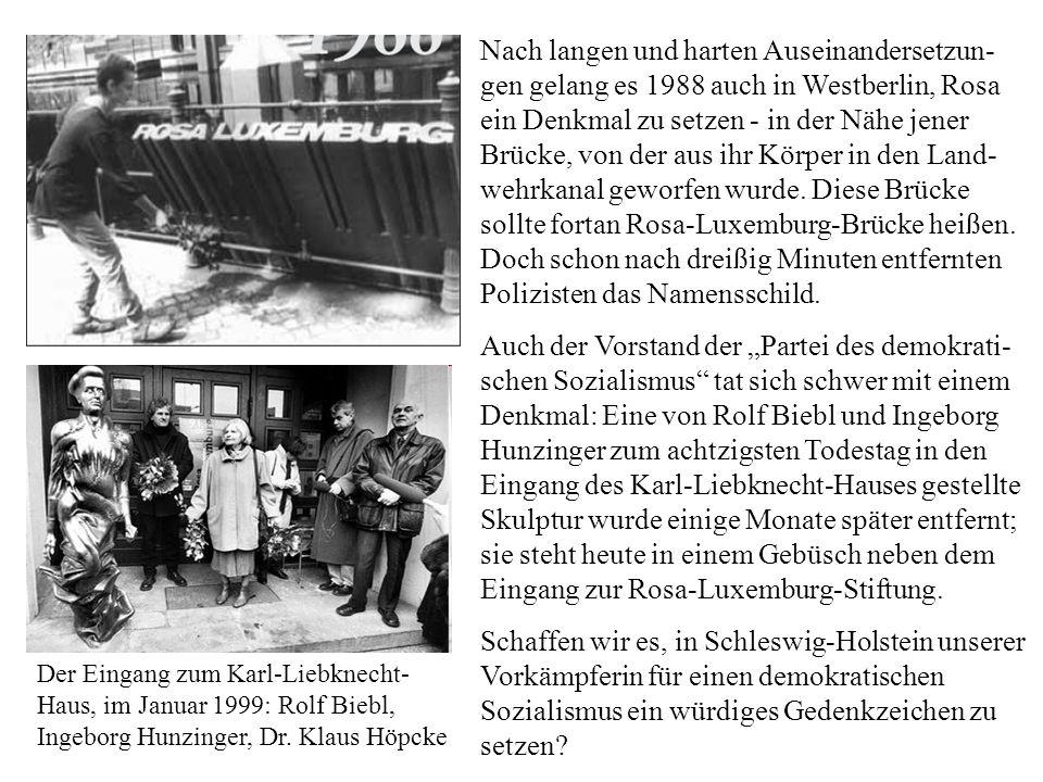 Nach langen und harten Auseinandersetzun-gen gelang es 1988 auch in Westberlin, Rosa ein Denkmal zu setzen - in der Nähe jener Brücke, von der aus ihr Körper in den Land-wehrkanal geworfen wurde. Diese Brücke sollte fortan Rosa-Luxemburg-Brücke heißen. Doch schon nach dreißig Minuten entfernten Polizisten das Namensschild.