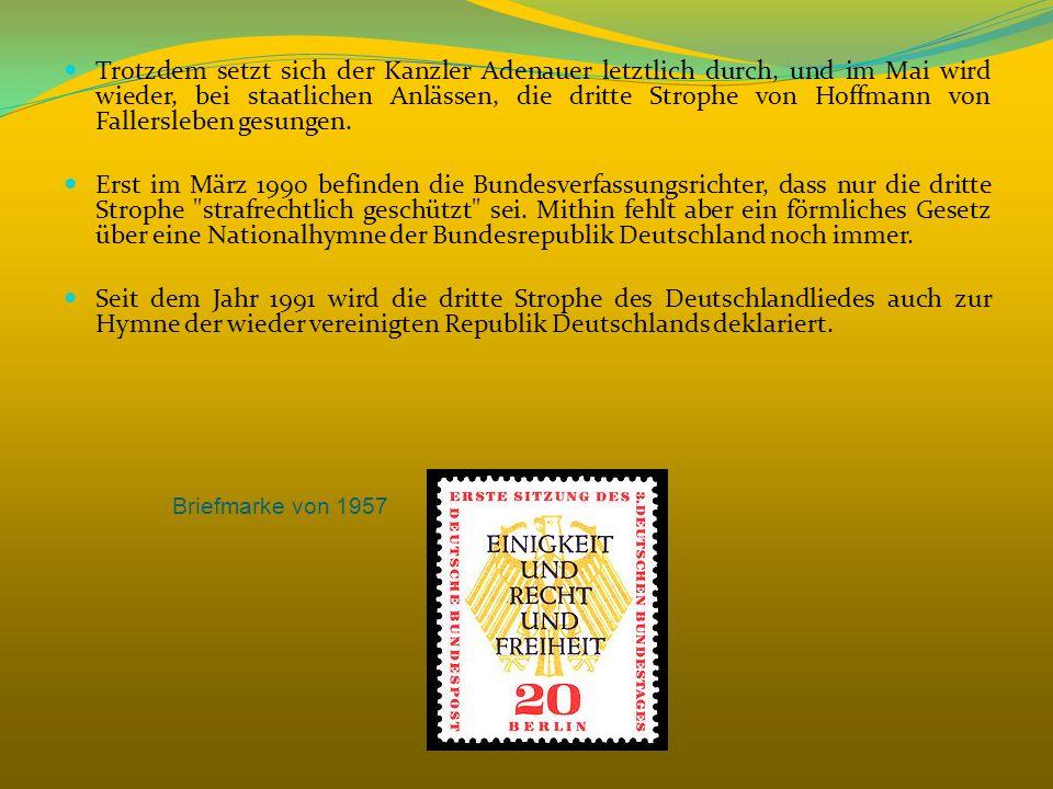 Trotzdem setzt sich der Kanzler Adenauer letztlich durch, und im Mai wird wieder, bei staatlichen Anlässen, die dritte Strophe von Hoffmann von Fallersleben gesungen.