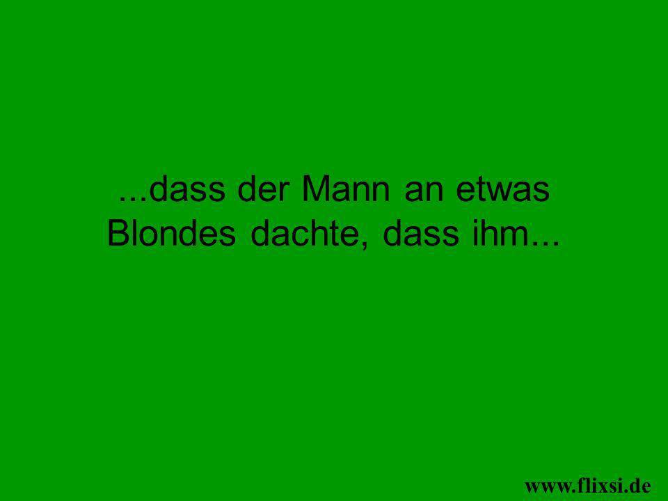 ...dass der Mann an etwas Blondes dachte, dass ihm...