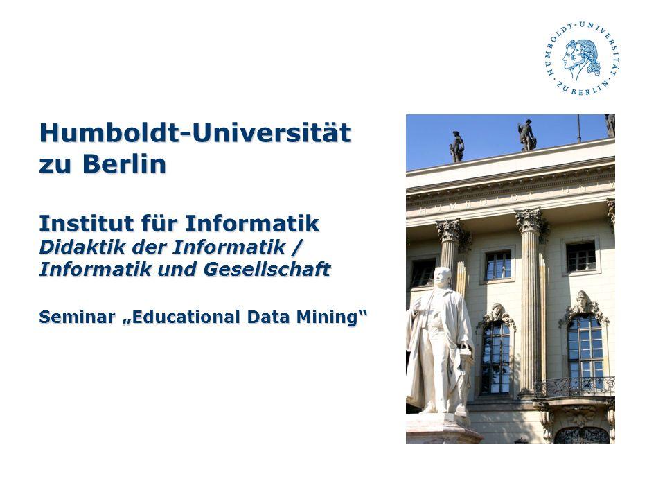 """Humboldt-Universität zu Berlin Institut für Informatik Didaktik der Informatik / Informatik und Gesellschaft Seminar """"Educational Data Mining"""