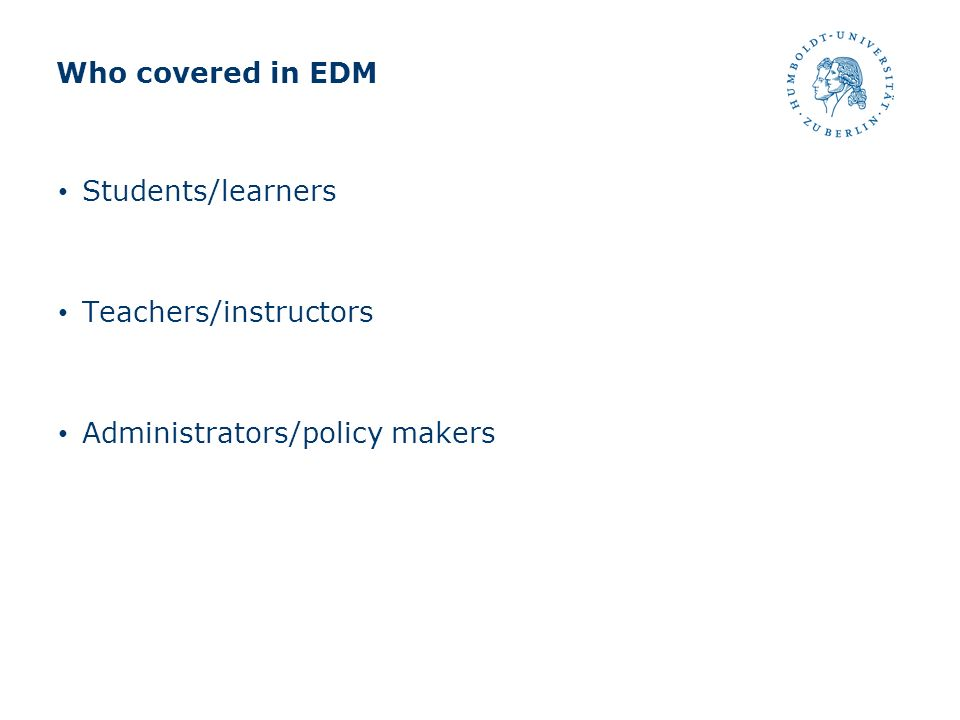 Who covered in EDM Students/learners Teachers/instructors Administrators/policy makers