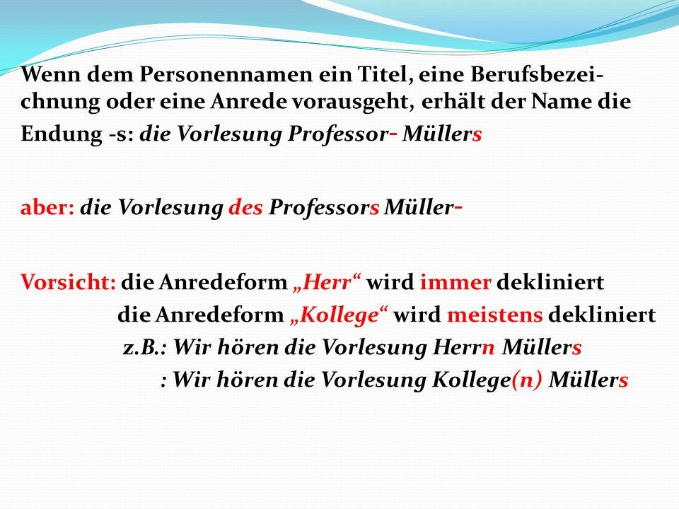 """Wenn dem Personennamen ein Titel, eine Berufsbezei-chnung oder eine Anrede vorausgeht, erhält der Name die Endung -s: die Vorlesung Professor- Müllers aber: die Vorlesung des Professors Müller- Vorsicht: die Anredeform """"Herr wird immer dekliniert die Anredeform """"Kollege wird meistens dekliniert z.B.: Wir hören die Vorlesung Herrn Müllers : Wir hören die Vorlesung Kollege(n) Müllers"""