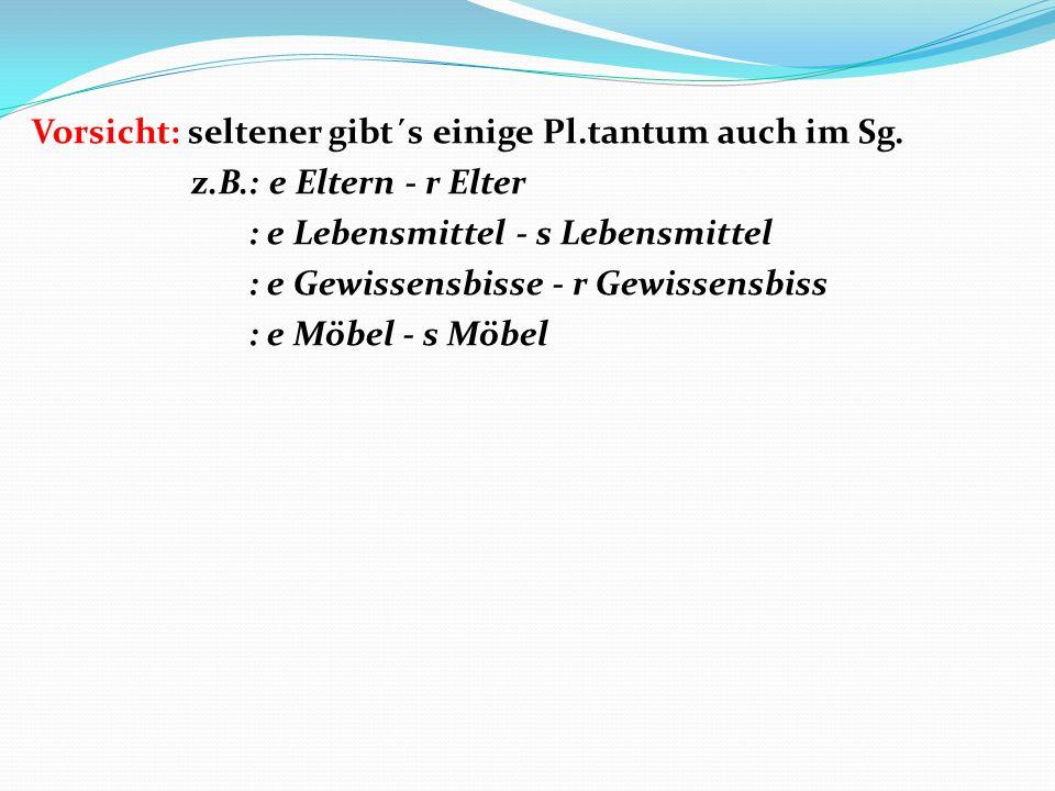 Vorsicht: seltener gibt´s einige Pl.tantum auch im Sg.