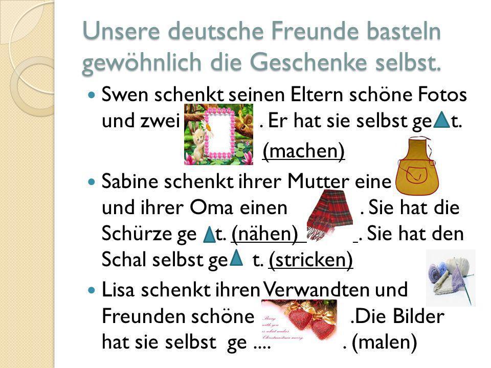Unsere deutsche Freunde basteln gewöhnlich die Geschenke selbst.