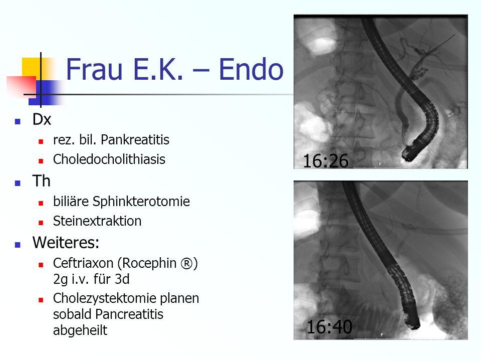Frau E.K. – Endo (ERCP) (3.8.10) 16:26 16:40 Dx Th Weiteres: