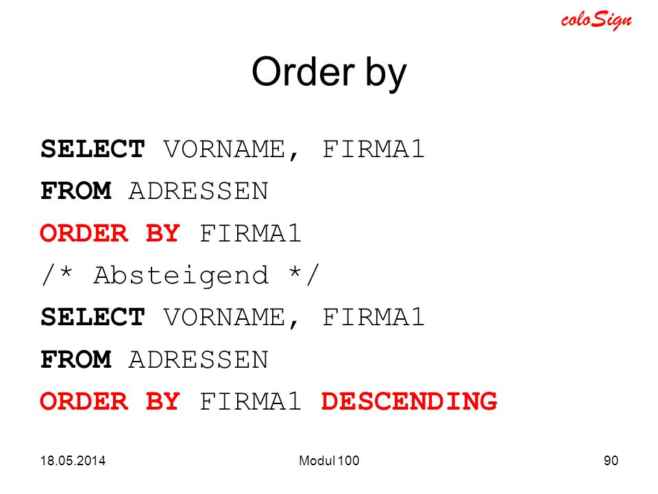 Order by SELECT VORNAME, FIRMA1 FROM ADRESSEN ORDER BY FIRMA1 /* Absteigend */ ORDER BY FIRMA1 DESCENDING