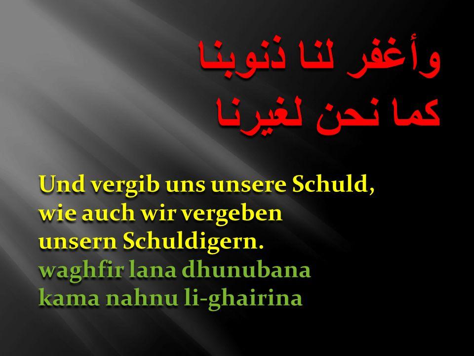 وأغفر لنا ذنوبنا كما نحن لغيرنا Und vergib uns unsere Schuld,
