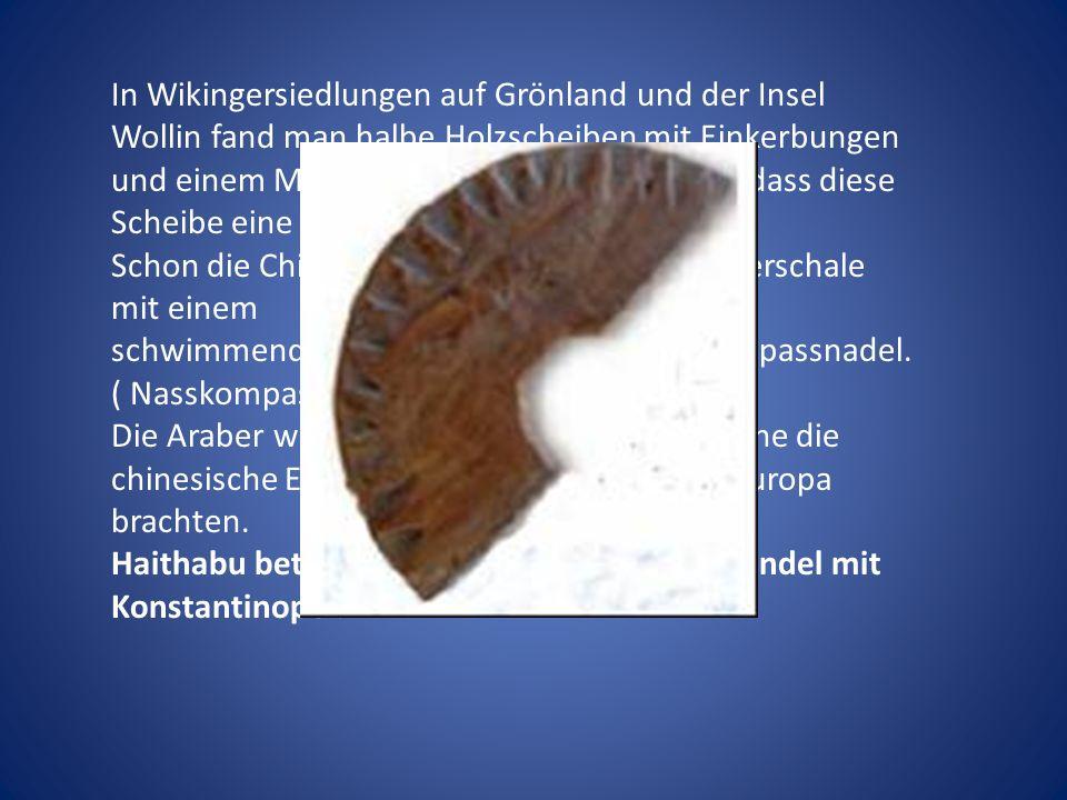 In Wikingersiedlungen auf Grönland und der Insel Wollin fand man halbe Holzscheiben mit Einkerbungen und einem Mittelloch. Man geht davon aus ,dass diese Scheibe eine Kompassscheibe darstellt.
