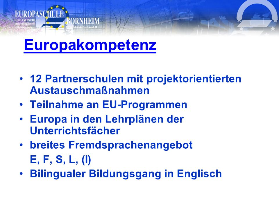 Europakompetenz 12 Partnerschulen mit projektorientierten Austauschmaßnahmen. Teilnahme an EU-Programmen.
