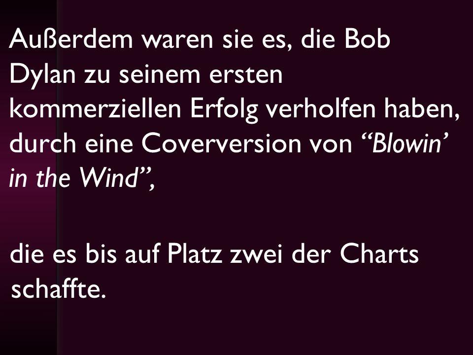 Außerdem waren sie es, die Bob Dylan zu seinem ersten kommerziellen Erfolg verholfen haben, durch eine Coverversion von Blowin' in the Wind ,