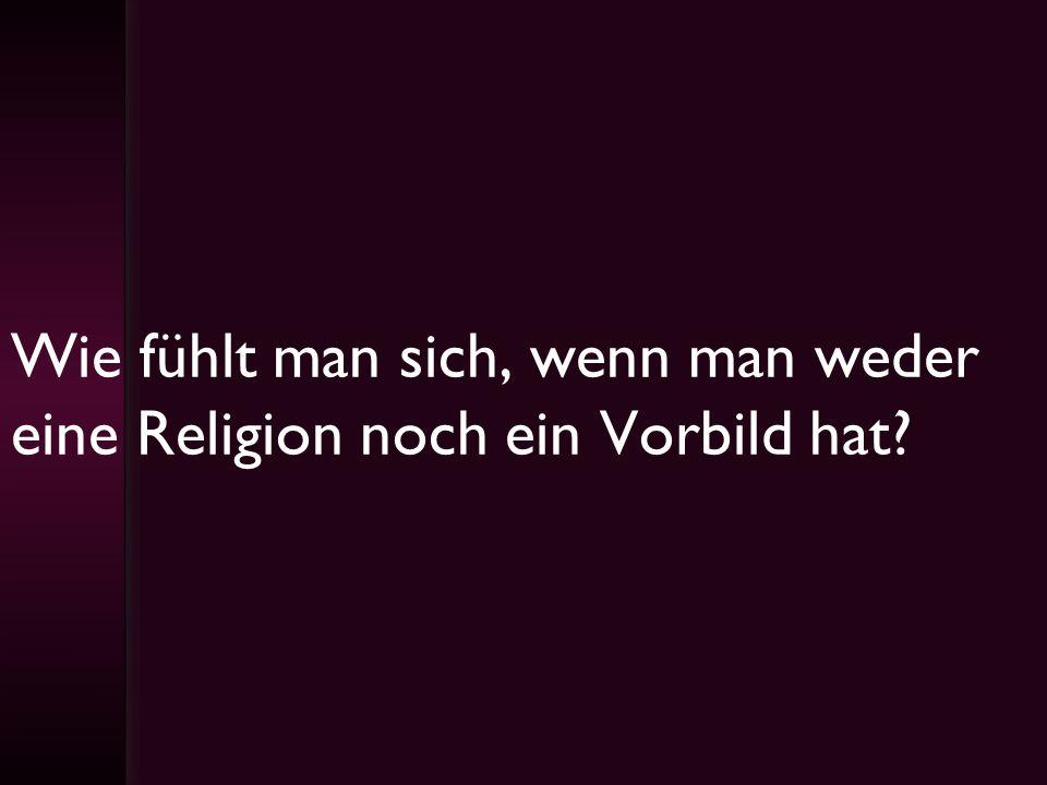 Wie fühlt man sich, wenn man weder eine Religion noch ein Vorbild hat