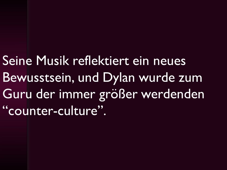 Seine Musik reflektiert ein neues Bewusstsein, und Dylan wurde zum Guru der immer größer werdenden counter-culture .