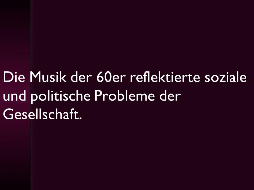 Die Musik der 60er reflektierte soziale und politische Probleme der Gesellschaft.