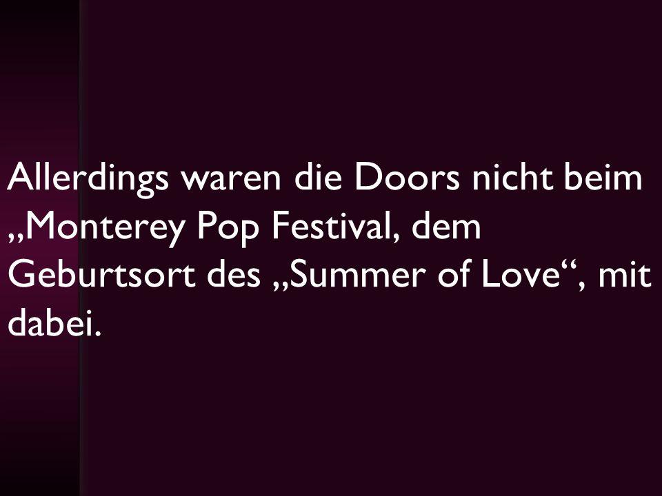 """Allerdings waren die Doors nicht beim """"Monterey Pop Festival, dem Geburtsort des """"Summer of Love , mit dabei."""