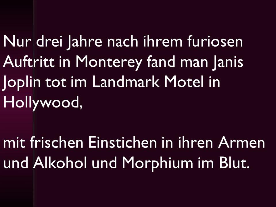 Nur drei Jahre nach ihrem furiosen Auftritt in Monterey fand man Janis Joplin tot im Landmark Motel in Hollywood, mit frischen Einstichen in ihren Armen und Alkohol und Morphium im Blut.