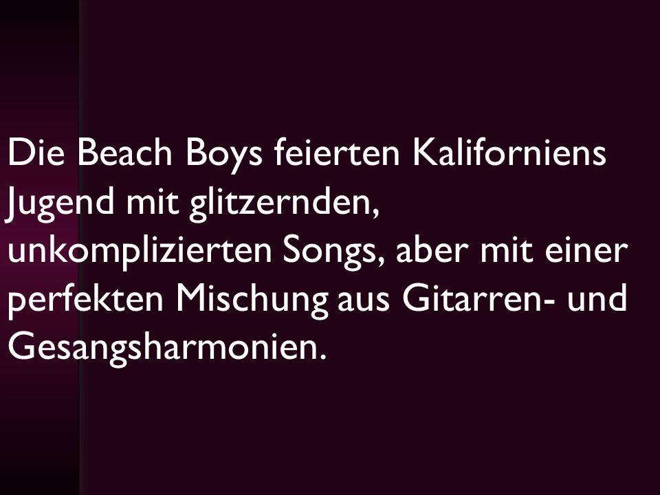 Die Beach Boys feierten Kaliforniens Jugend mit glitzernden, unkomplizierten Songs, aber mit einer perfekten Mischung aus Gitarren- und Gesangsharmonien.