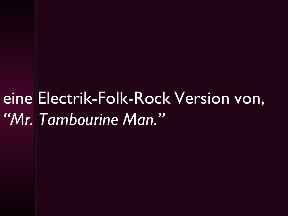 eine Electrik-Folk-Rock Version von, Mr. Tambourine Man.