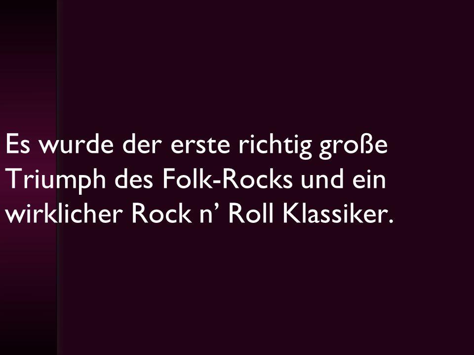 Es wurde der erste richtig große Triumph des Folk-Rocks und ein wirklicher Rock n' Roll Klassiker.