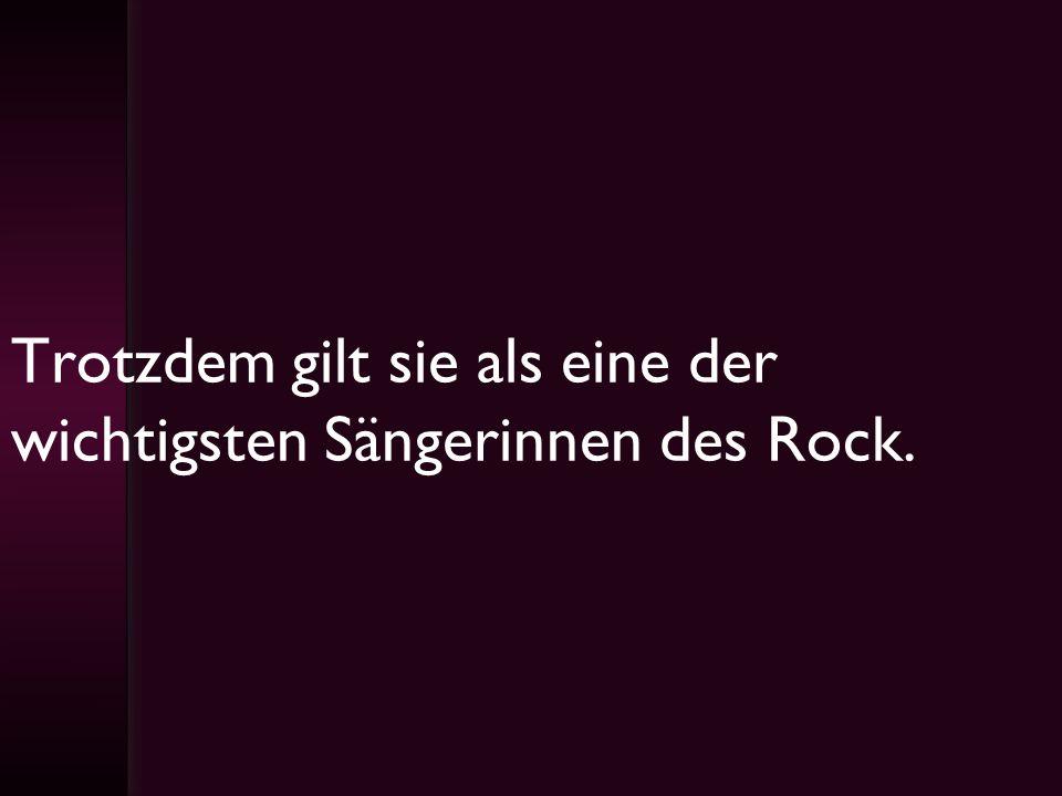Trotzdem gilt sie als eine der wichtigsten Sängerinnen des Rock.