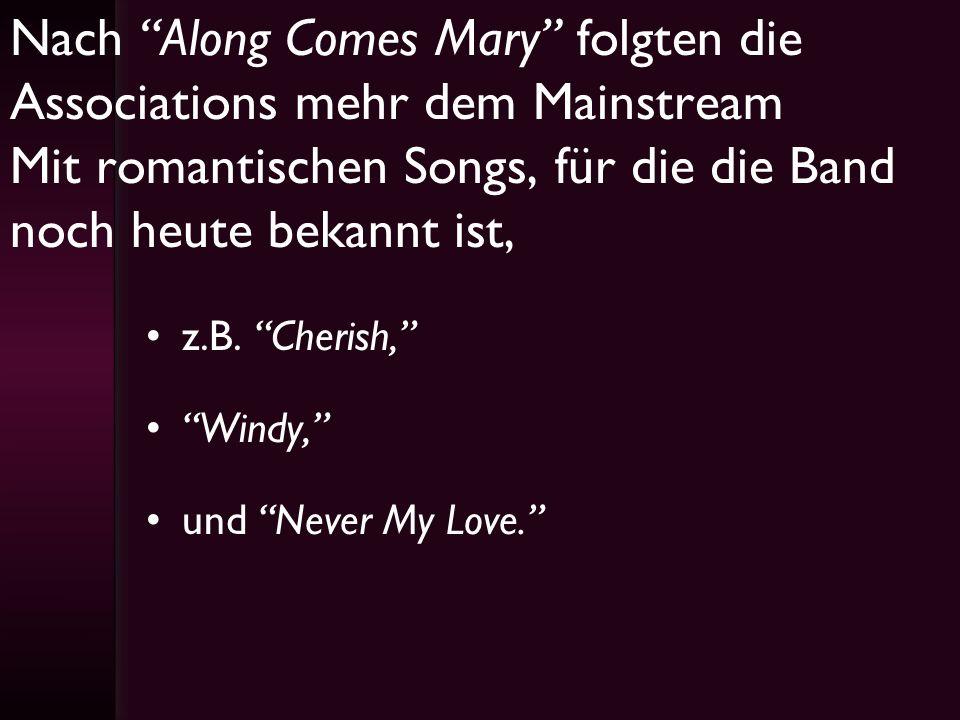 Nach Along Comes Mary folgten die Associations mehr dem Mainstream Mit romantischen Songs, für die die Band noch heute bekannt ist,