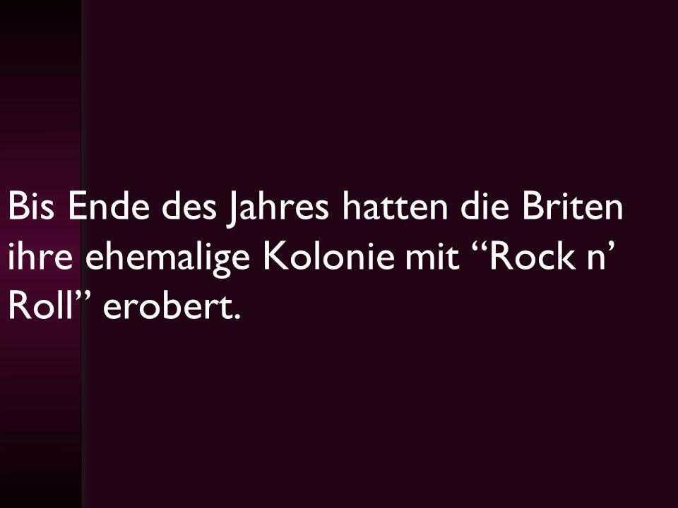 Bis Ende des Jahres hatten die Briten ihre ehemalige Kolonie mit Rock n' Roll erobert.