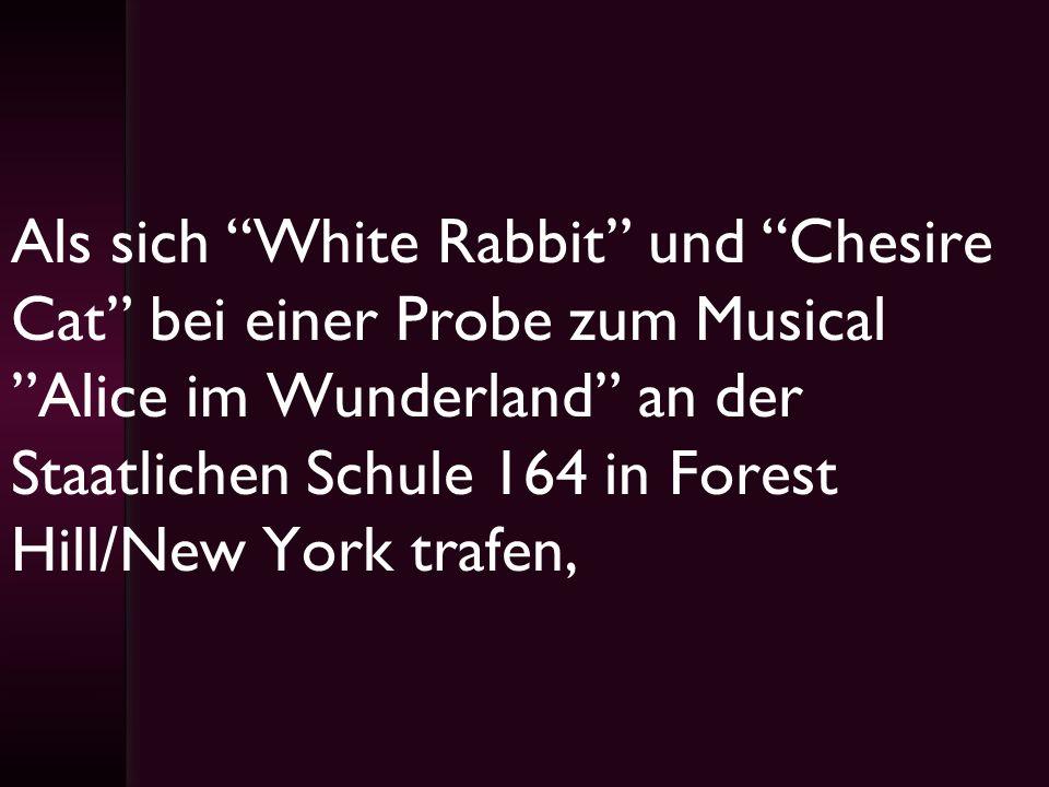 Als sich White Rabbit und Chesire Cat bei einer Probe zum Musical Alice im Wunderland an der Staatlichen Schule 164 in Forest Hill/New York trafen,