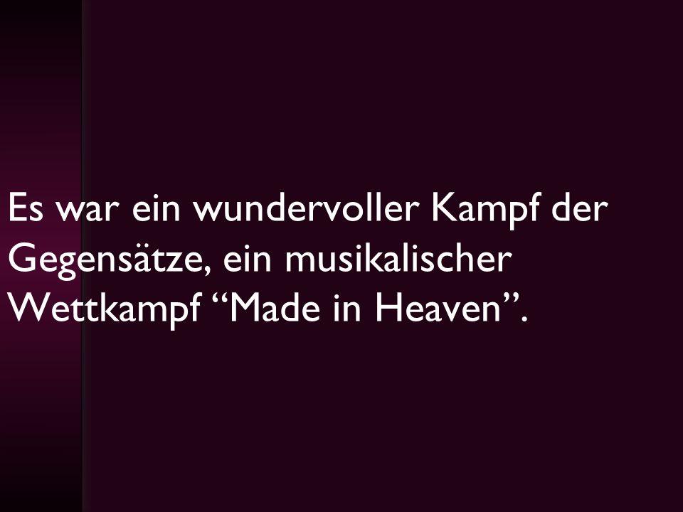 Es war ein wundervoller Kampf der Gegensätze, ein musikalischer Wettkampf Made in Heaven .