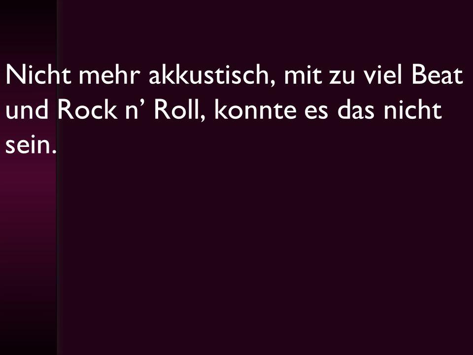 Nicht mehr akkustisch, mit zu viel Beat und Rock n' Roll, konnte es das nicht sein.