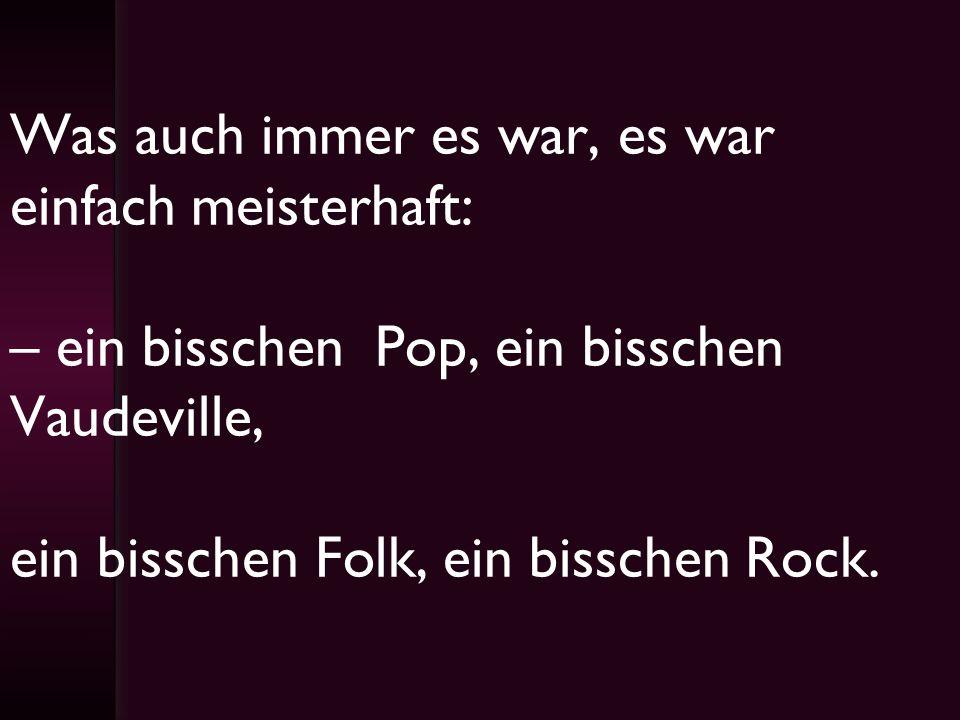 Was auch immer es war, es war einfach meisterhaft: – ein bisschen Pop, ein bisschen Vaudeville, ein bisschen Folk, ein bisschen Rock.