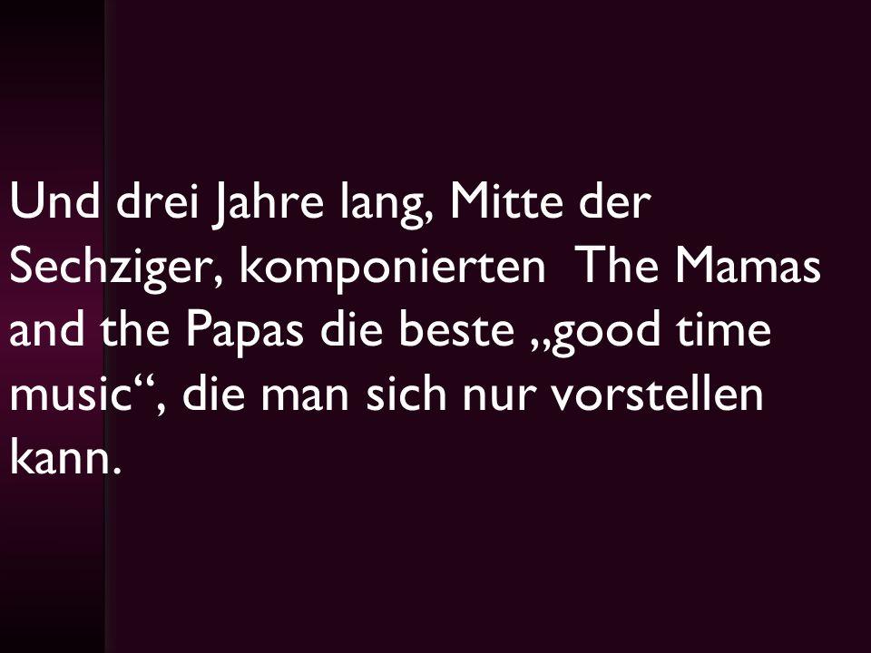 """Und drei Jahre lang, Mitte der Sechziger, komponierten The Mamas and the Papas die beste """"good time music , die man sich nur vorstellen kann."""