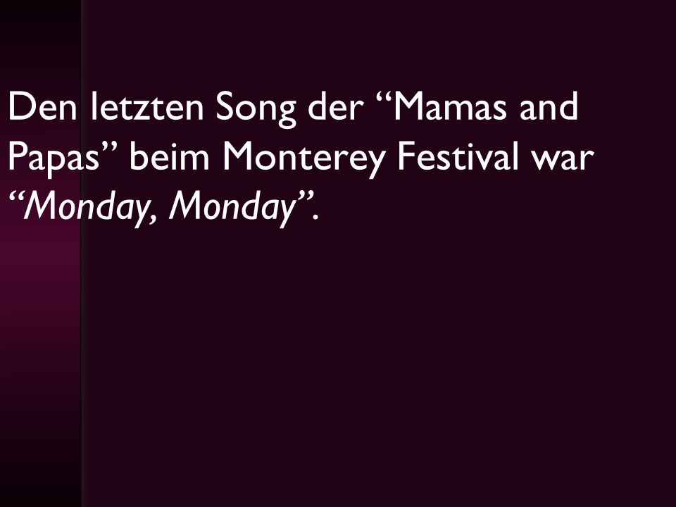 Den letzten Song der Mamas and Papas beim Monterey Festival war Monday, Monday .