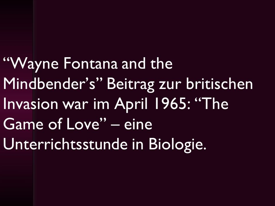 Wayne Fontana and the Mindbender's Beitrag zur britischen Invasion war im April 1965: The Game of Love – eine Unterrichtsstunde in Biologie.