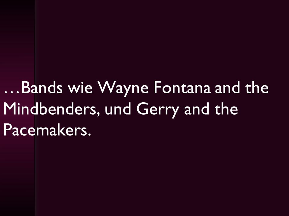 …Bands wie Wayne Fontana and the Mindbenders, und Gerry and the Pacemakers.