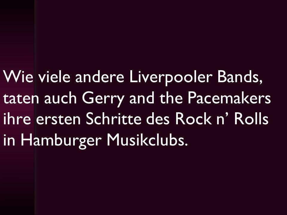 Wie viele andere Liverpooler Bands, taten auch Gerry and the Pacemakers ihre ersten Schritte des Rock n' Rolls in Hamburger Musikclubs.