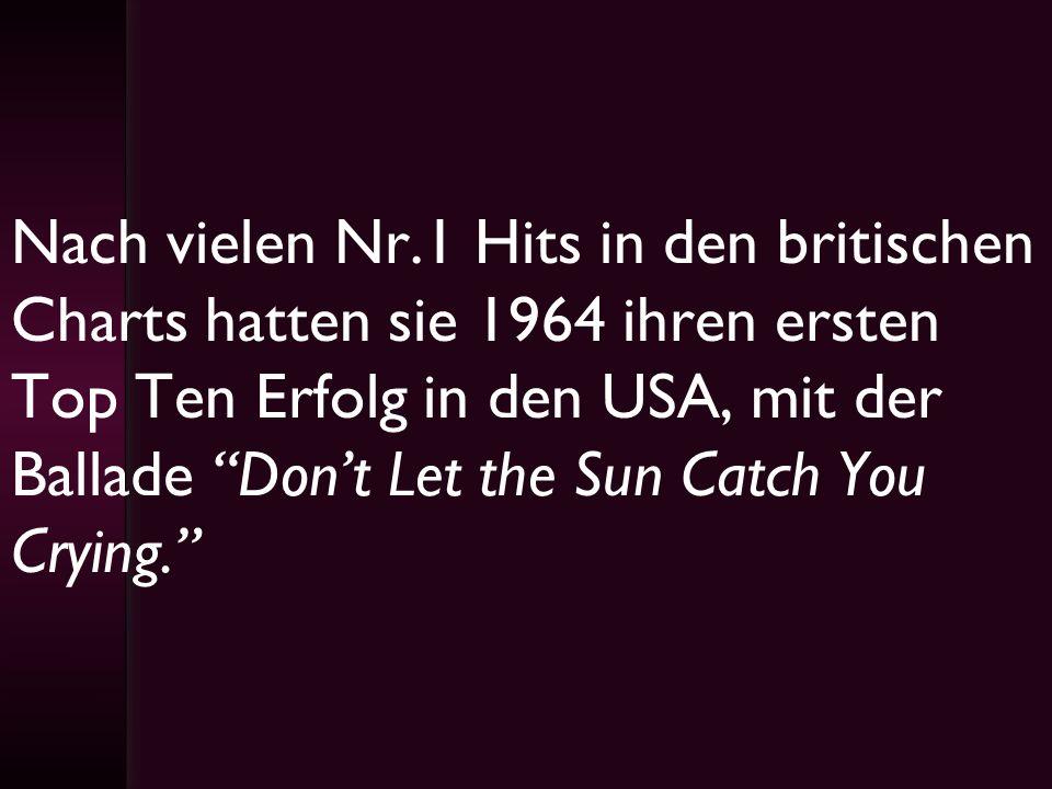 Nach vielen Nr.1 Hits in den britischen Charts hatten sie 1964 ihren ersten Top Ten Erfolg in den USA, mit der Ballade Don't Let the Sun Catch You Crying.