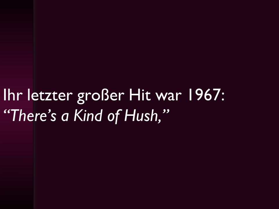 Ihr letzter großer Hit war 1967: There's a Kind of Hush,