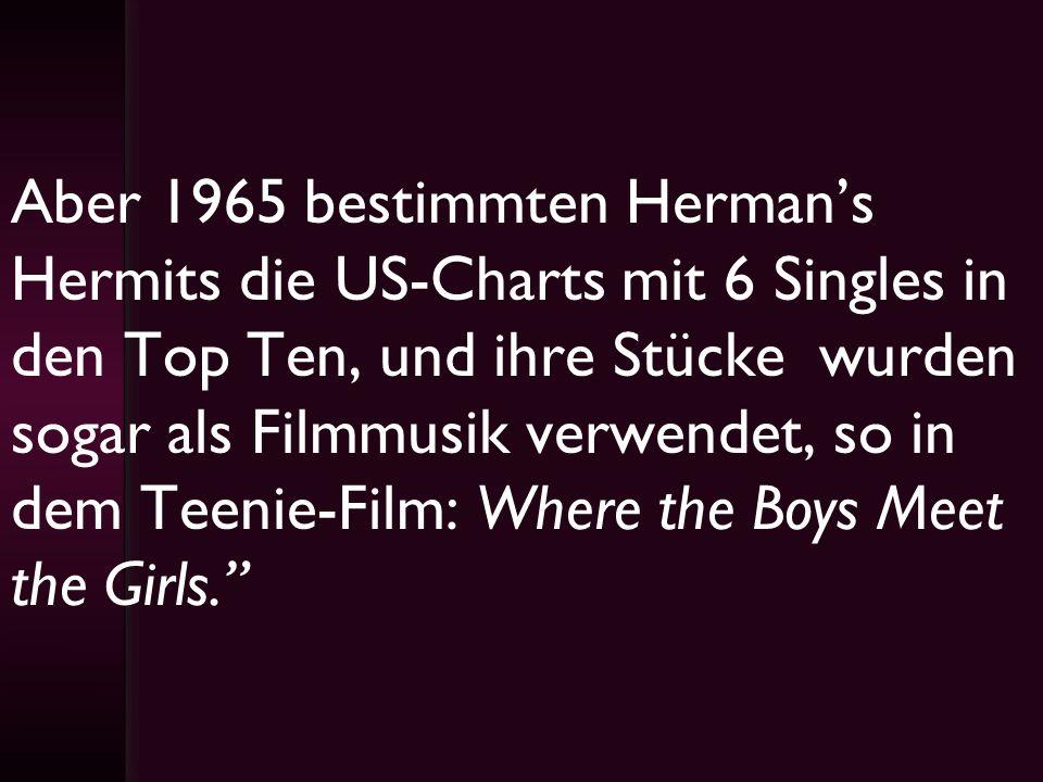 Aber 1965 bestimmten Herman's Hermits die US-Charts mit 6 Singles in den Top Ten, und ihre Stücke wurden sogar als Filmmusik verwendet, so in dem Teenie-Film: Where the Boys Meet the Girls.