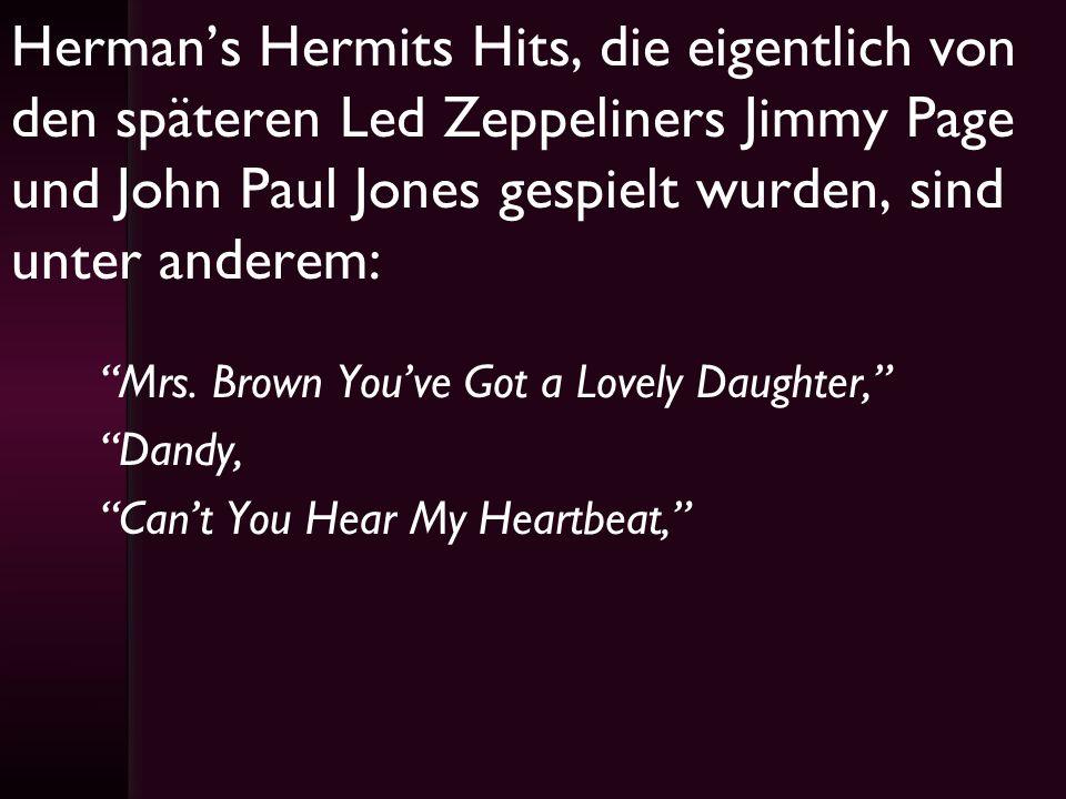 Herman's Hermits Hits, die eigentlich von den späteren Led Zeppeliners Jimmy Page und John Paul Jones gespielt wurden, sind unter anderem: