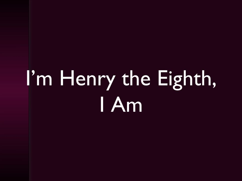 I'm Henry the Eighth, I Am