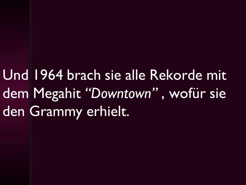 Und 1964 brach sie alle Rekorde mit dem Megahit Downtown , wofür sie den Grammy erhielt.
