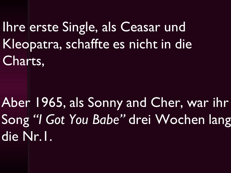 Ihre erste Single, als Ceasar und Kleopatra, schaffte es nicht in die Charts,