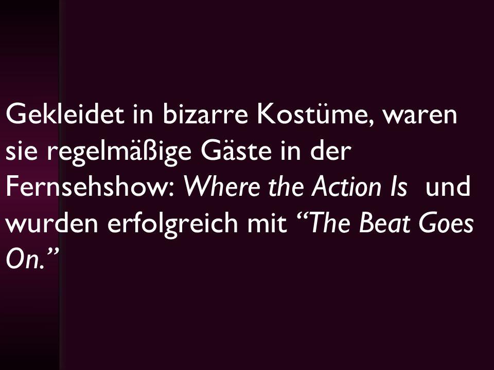 Gekleidet in bizarre Kostüme, waren sie regelmäßige Gäste in der Fernsehshow: Where the Action Is und wurden erfolgreich mit The Beat Goes On.