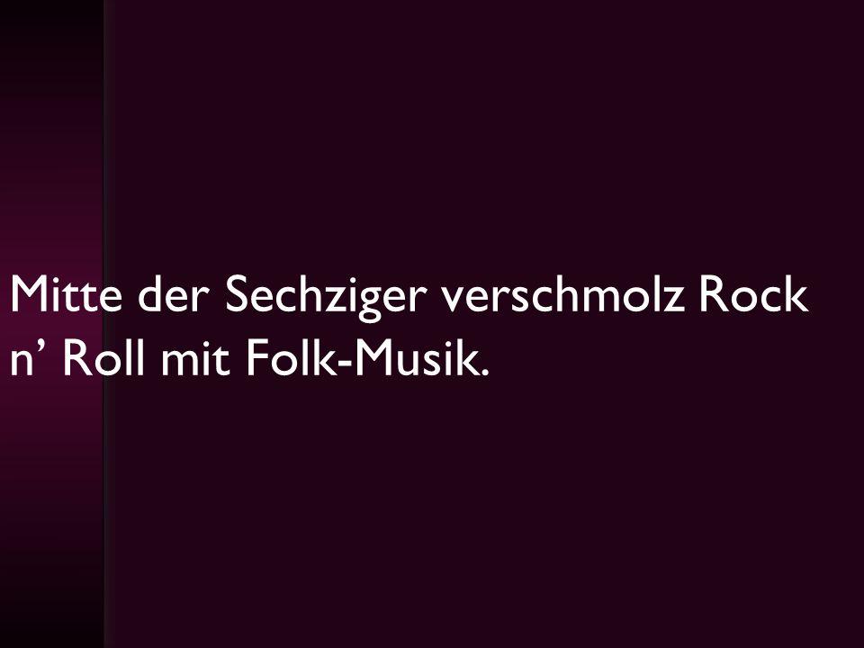 Mitte der Sechziger verschmolz Rock n' Roll mit Folk-Musik.