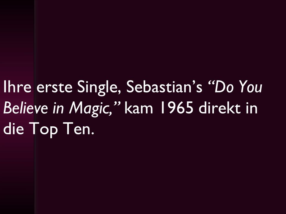 Ihre erste Single, Sebastian's Do You Believe in Magic, kam 1965 direkt in die Top Ten.