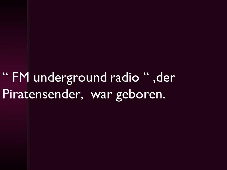 FM underground radio ,der Piratensender, war geboren.