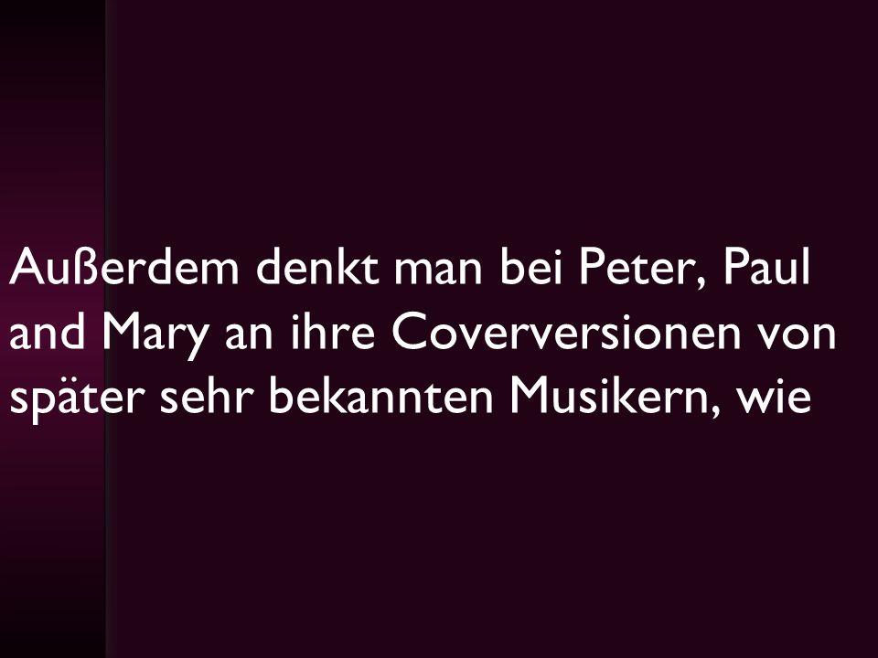 Außerdem denkt man bei Peter, Paul and Mary an ihre Coverversionen von später sehr bekannten Musikern, wie