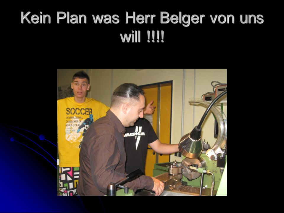 Kein Plan was Herr Belger von uns will !!!!