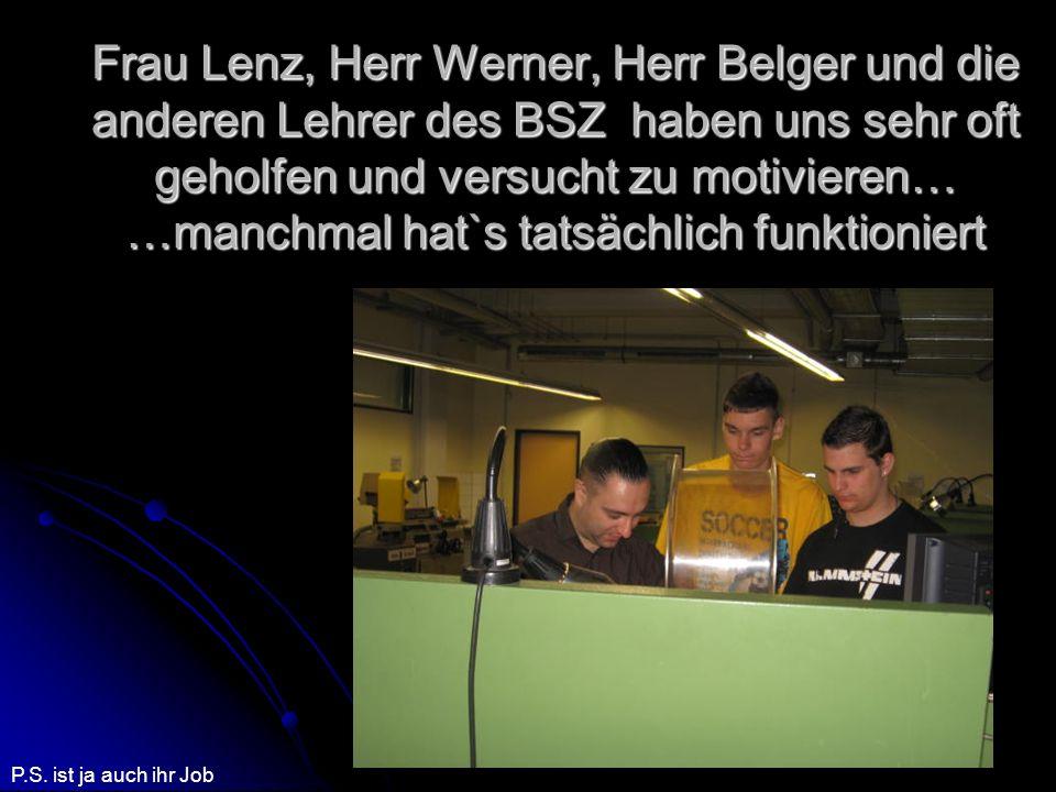 Frau Lenz, Herr Werner, Herr Belger und die anderen Lehrer des BSZ haben uns sehr oft geholfen und versucht zu motivieren… …manchmal hat`s tatsächlich funktioniert