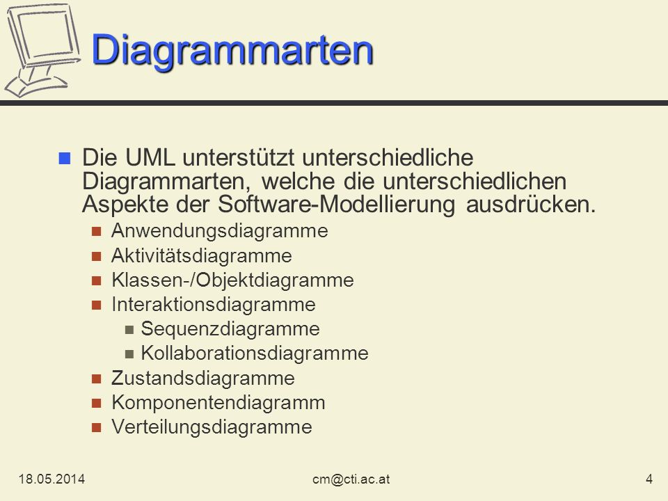Diagrammarten Die UML unterstützt unterschiedliche Diagrammarten, welche die unterschiedlichen Aspekte der Software-Modellierung ausdrücken.